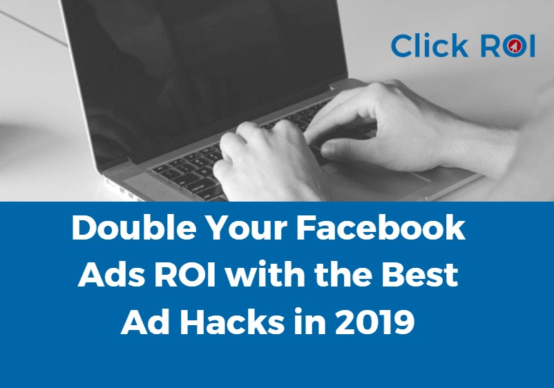 Double Your Facebook Ads ROI with the Best Ad Hacks in 2019